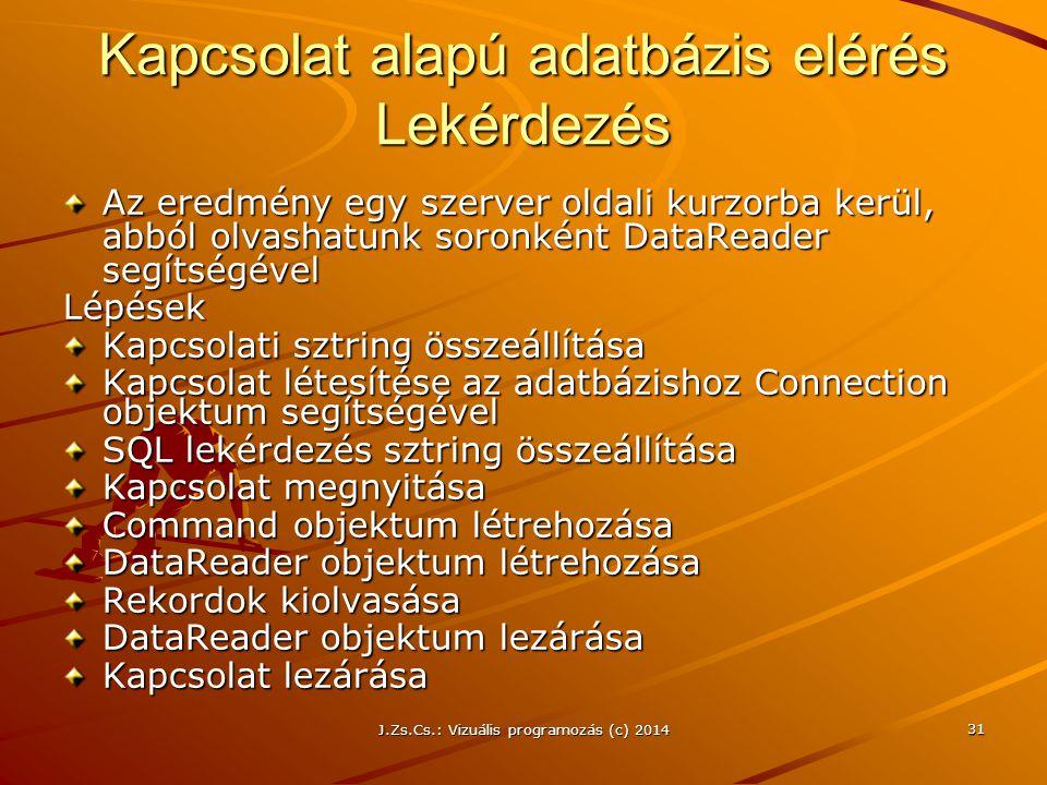 J.Zs.Cs.: Vizuális programozás (c) 2014 31 Kapcsolat alapú adatbázis elérés Lekérdezés Az eredmény egy szerver oldali kurzorba kerül, abból olvashatun
