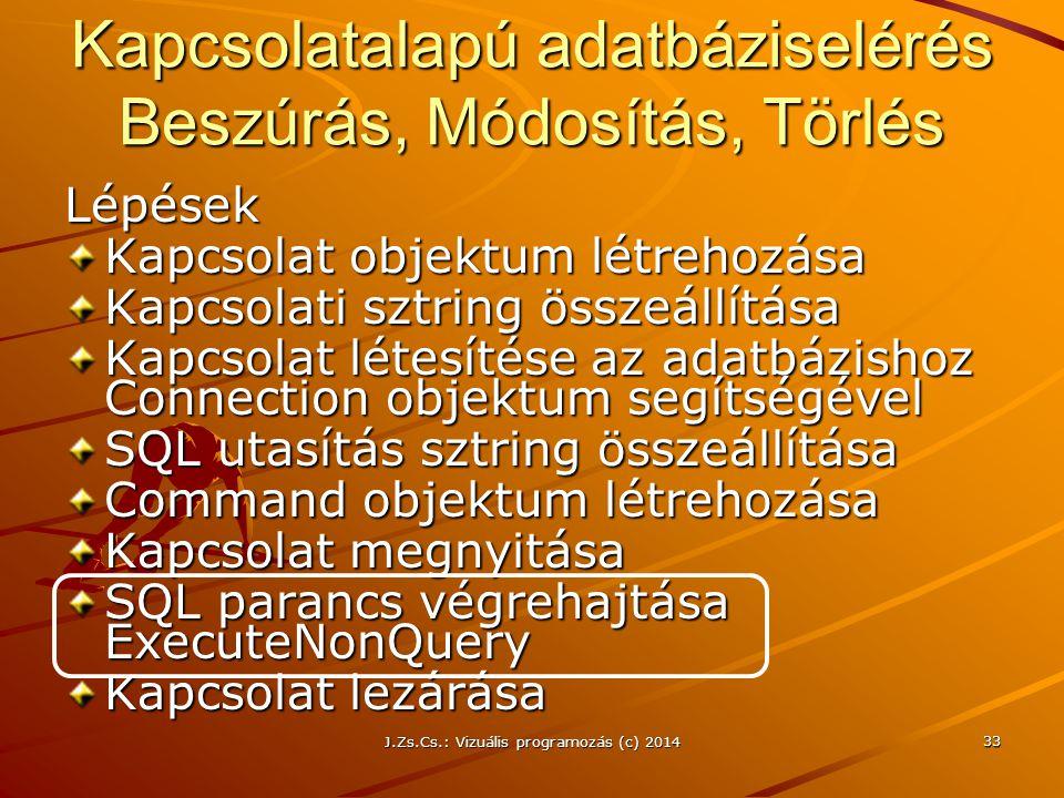 J.Zs.Cs.: Vizuális programozás (c) 2014 33 Kapcsolatalapú adatbáziselérés Beszúrás, Módosítás, Törlés Lépések Kapcsolat objektum létrehozása Kapcsolat