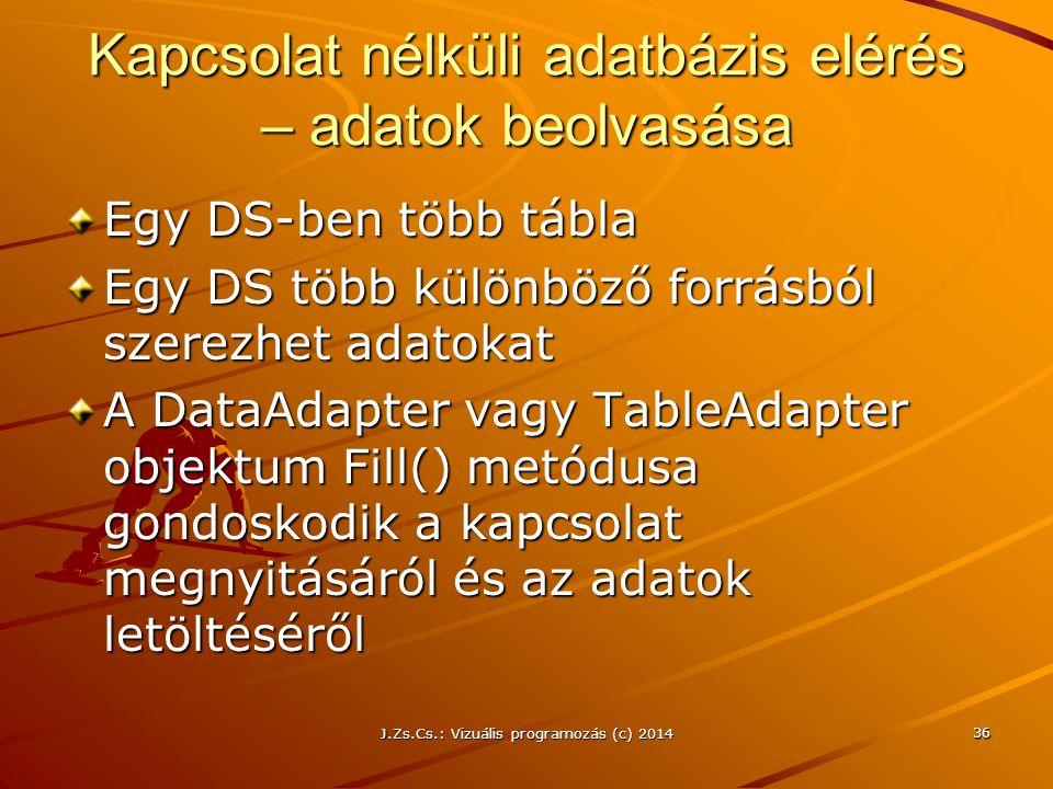 J.Zs.Cs.: Vizuális programozás (c) 2014 36 Kapcsolat nélküli adatbázis elérés – adatok beolvasása Egy DS-ben több tábla Egy DS több különböző forrásbó