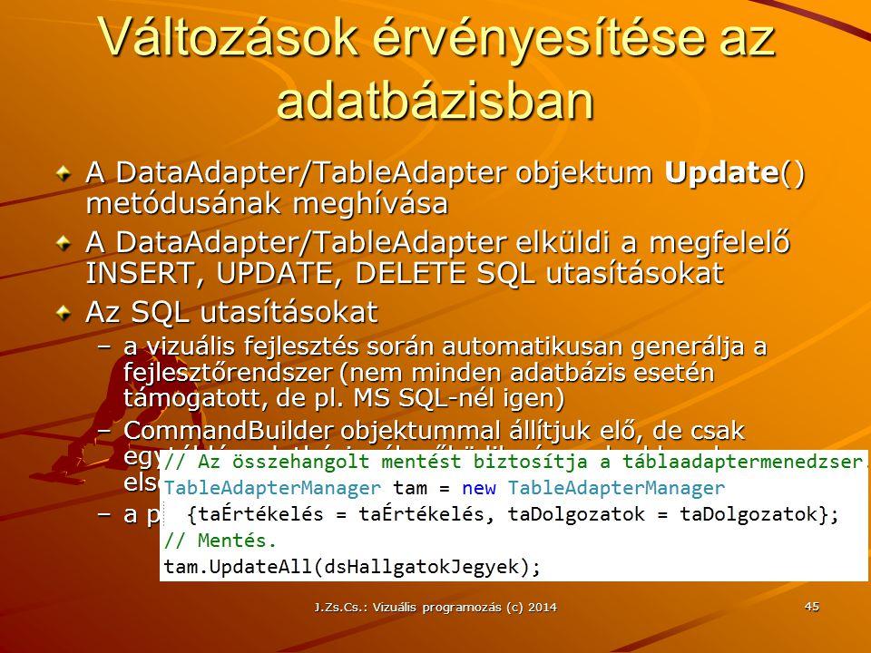J.Zs.Cs.: Vizuális programozás (c) 2014 45 Változások érvényesítése az adatbázisban A DataAdapter/TableAdapter objektum Update() metódusának meghívása