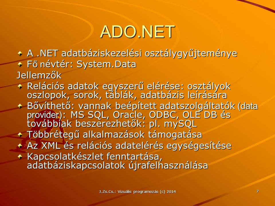 J.Zs.Cs.: Vizuális programozás (c) 2014 18 Command objektum Közvetlen hozzáférés a kapcsolt adatbázis adataihoz SQL parancsok vagy tárolt eljárások Az eredmény adatfolyam, amit DataReader olvashat vagy DataSet-be lehet betölteni Parameters tulajdonság: gyűjtemény, az SQL parancsok vagy tárolt eljárások bemenő és kimenő paraméterei Command típusok (osztályok) –System.Data.SqlClient.SqlCommand –System.Data.OleDb.OleDbCommand