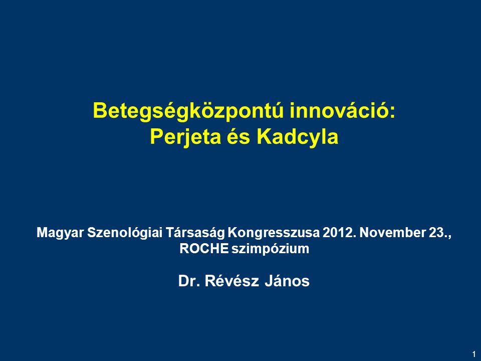 1 Betegségközpontú innováció: Perjeta és Kadcyla Magyar Szenológiai Társaság Kongresszusa 2012. November 23., ROCHE szimpózium Dr. Révész János