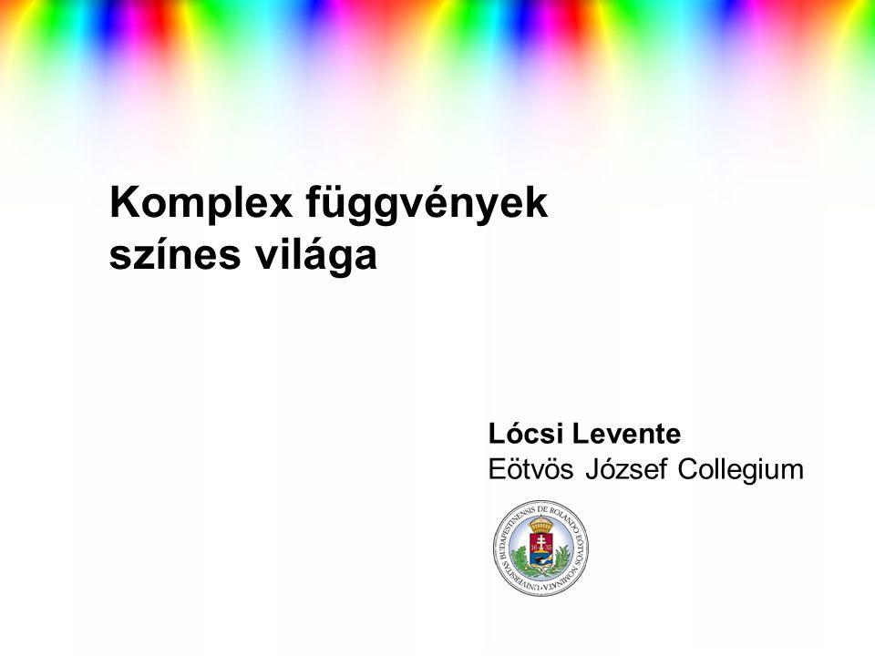 Komplex függvények színes világa Lócsi Levente Eötvös József Collegium