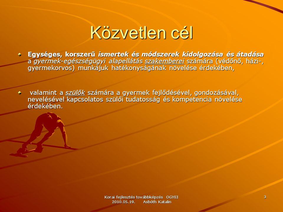 Korai fejlesztés továbbképzés OGYEI 2010.05.19. Asbóth Katalin 3 Közvetlen cél Egységes, korszerű ismertek és módszerek kidolgozása és átadása a gyerm