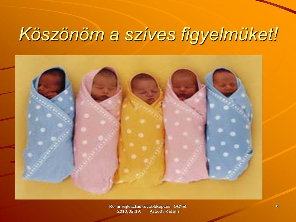 Korai fejlesztés továbbképzés OGYEI 2010.05.19. Asbóth Katalin 8 Köszönöm a szíves figyelmüket!
