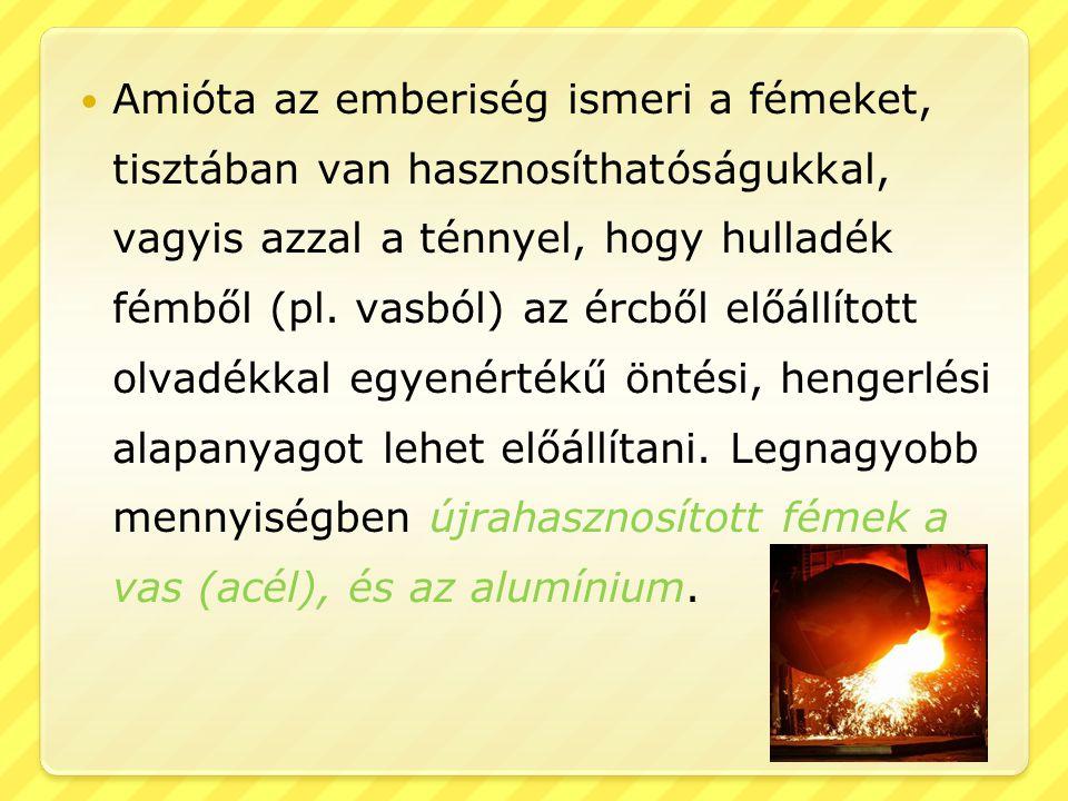  Amióta az emberiség ismeri a fémeket, tisztában van hasznosíthatóságukkal, vagyis azzal a ténnyel, hogy hulladék fémből (pl. vasból) az ércből előál
