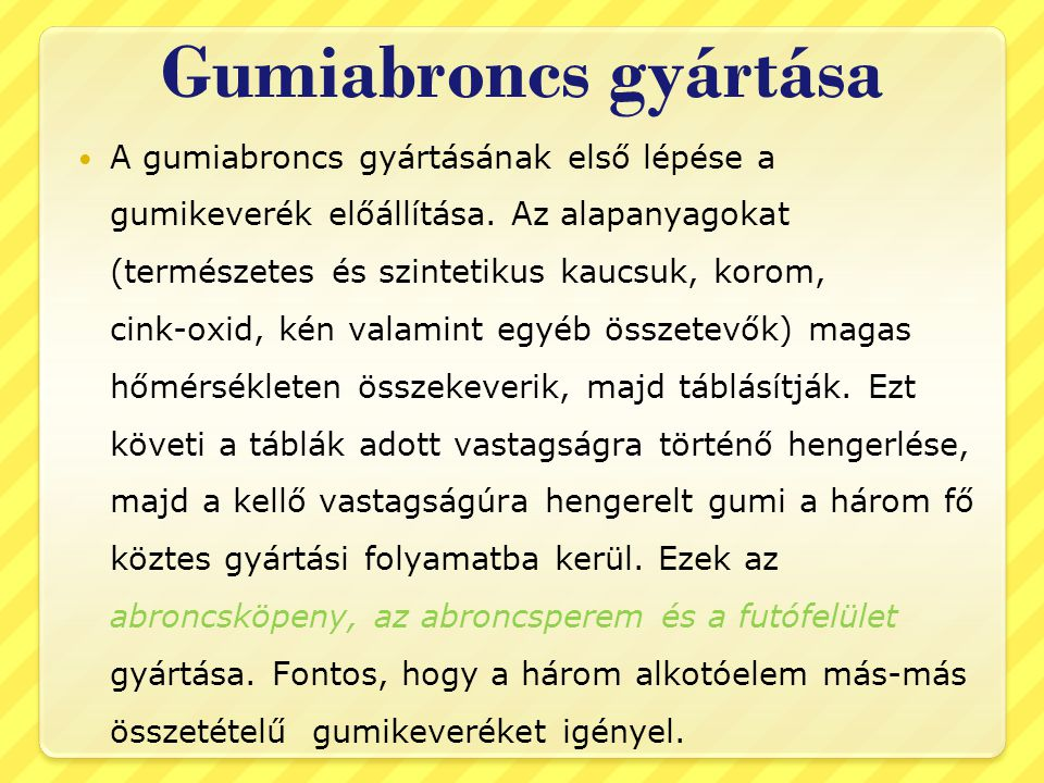 Gumiabroncs gyártása  A gumiabroncs gyártásának első lépése a gumikeverék előállítása. Az alapanyagokat (természetes és szintetikus kaucsuk, korom, c