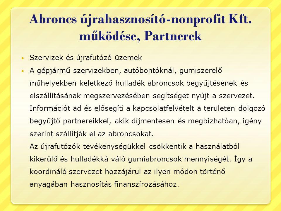 Abroncs újrahasznosító-nonprofit Kft. m ű ködése, Partnerek  Szervizek és újrafutózó üzemek  A gépjármű szervizekben, autóbontóknál, gumiszerelő műh