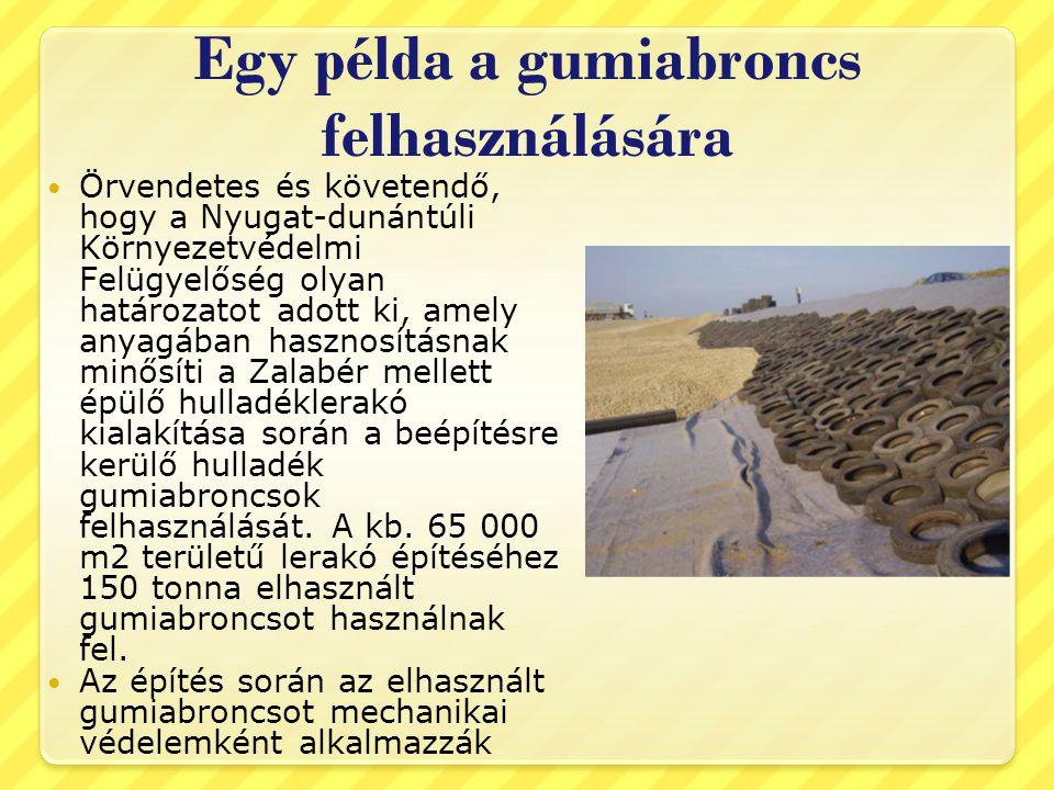 Egy példa a gumiabroncs felhasználására  Örvendetes és követendő, hogy a Nyugat-dunántúli Környezetvédelmi Felügyelőség olyan határozatot adott ki, amely anyagában hasznosításnak minősíti a Zalabér mellett épülő hulladéklerakó kialakítása során a beépítésre kerülő hulladék gumiabroncsok felhasználását.
