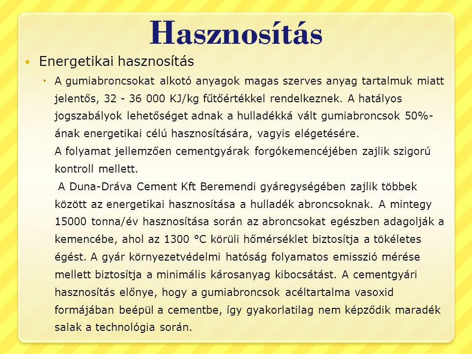 Hasznosítás  Energetikai hasznosítás  A gumiabroncsokat alkotó anyagok magas szerves anyag tartalmuk miatt jelentős, 32 - 36 000 KJ/kg fűtőértékkel