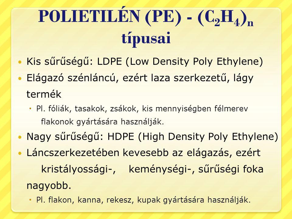 POLIETILÉN (PE) - (C 2 H 4 ) n típusai  Kis sűrűségű: LDPE (Low Density Poly Ethylene)  Elágazó szénláncú, ezért laza szerkezetű, lágy termék  Pl.