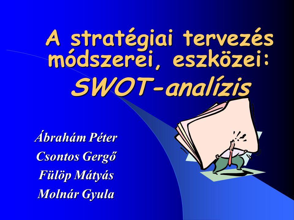 A stratégiai tervezés módszerei, eszközei: SWOT-analízis Ábrahám Péter Csontos Gergő Fülöp Mátyás Molnár Gyula