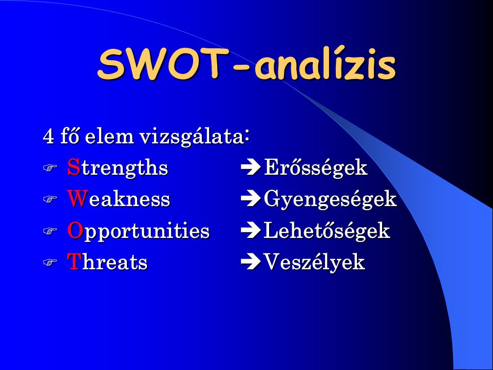 SWOT-analízis 4 fő elem vizsgálata:  Strengths  Erősségek  Weakness Weakness  Gyengeségek  Opportunities Opportunities  Lehetőségek  Threats Th