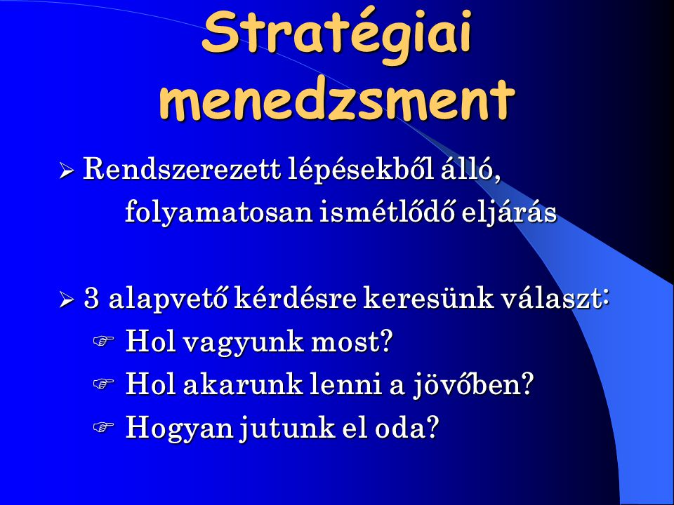 Stratégiai menedzsment  Rendszerezett  Rendszerezett lépésekből álló, folyamatosan ismétlődő eljárás  3  3 alapvető kérdésre keresünk választ: Ho