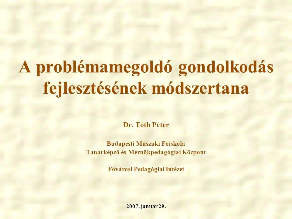 A problémamegoldó gondolkodás fejlesztésének módszertana Dr. Tóth Péter Budapesti Műszaki Főiskola Tanárképző és Mérnökpedagógiai Központ Fővárosi Ped