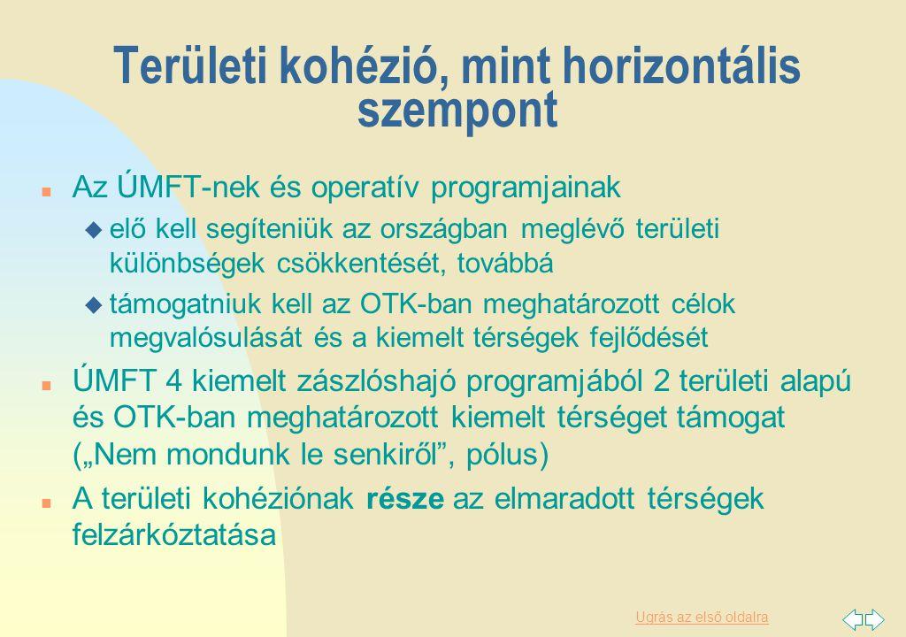 """Ugrás az első oldalra Területi kohézió, mint horizontális szempont n Az ÚMFT-nek és operatív programjainak u elő kell segíteniük az országban meglévő területi különbségek csökkentését, továbbá u támogatniuk kell az OTK-ban meghatározott célok megvalósulását és a kiemelt térségek fejlődését n ÚMFT 4 kiemelt zászlóshajó programjából 2 területi alapú és OTK-ban meghatározott kiemelt térséget támogat (""""Nem mondunk le senkiről , pólus) n A területi kohéziónak része az elmaradott térségek felzárkóztatása"""