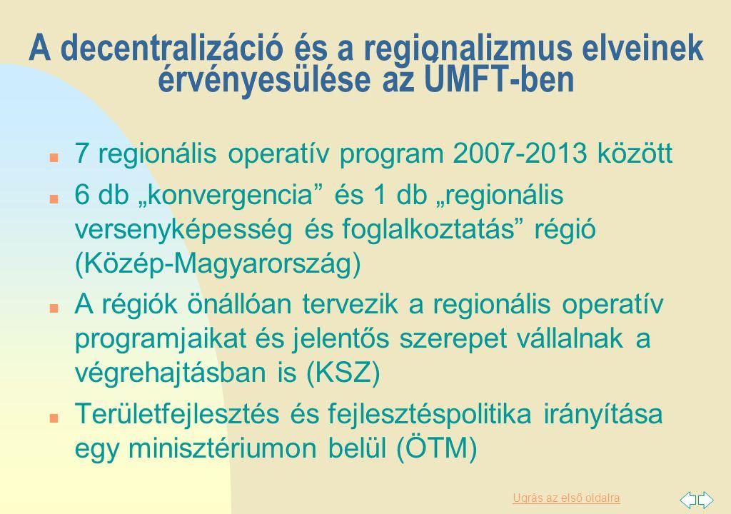 """Ugrás az első oldalra A decentralizáció és a regionalizmus elveinek érvényesülése az ÚMFT-ben n 7 regionális operatív program 2007-2013 között n 6 db """"konvergencia és 1 db """"regionális versenyképesség és foglalkoztatás régió (Közép-Magyarország) n A régiók önállóan tervezik a regionális operatív programjaikat és jelentős szerepet vállalnak a végrehajtásban is (KSZ) n Területfejlesztés és fejlesztéspolitika irányítása egy minisztériumon belül (ÖTM)"""