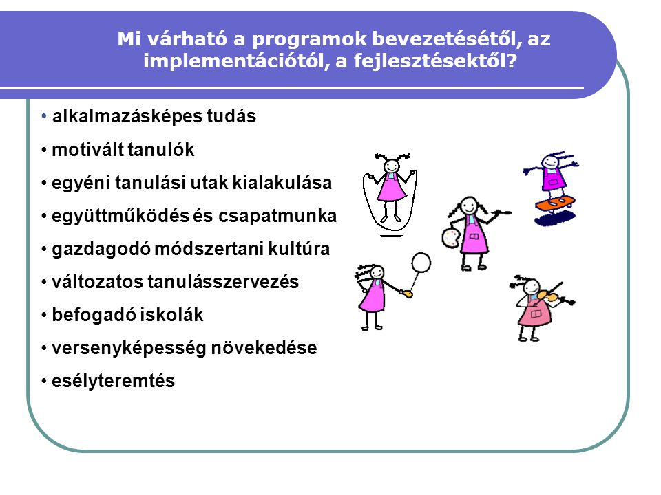 • alkalmazásképes tudás • motivált tanulók • egyéni tanulási utak kialakulása • együttműködés és csapatmunka • gazdagodó módszertani kultúra • változa