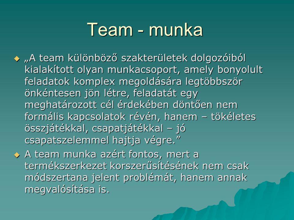 """Team - munka  """"A team különböző szakterületek dolgozóiból kialakított olyan munkacsoport, amely bonyolult feladatok komplex megoldására legtöbbször önkéntesen jön létre, feladatát egy meghatározott cél érdekében döntően nem formális kapcsolatok révén, hanem – tökéletes összjátékkal, csapatjátékkal – jó csapatszelemmel hajtja végre.  A team munka azért fontos, mert a termékszerkezet korszerűsítésének nem csak módszertana jelent problémát, hanem annak megvalósítása is."""