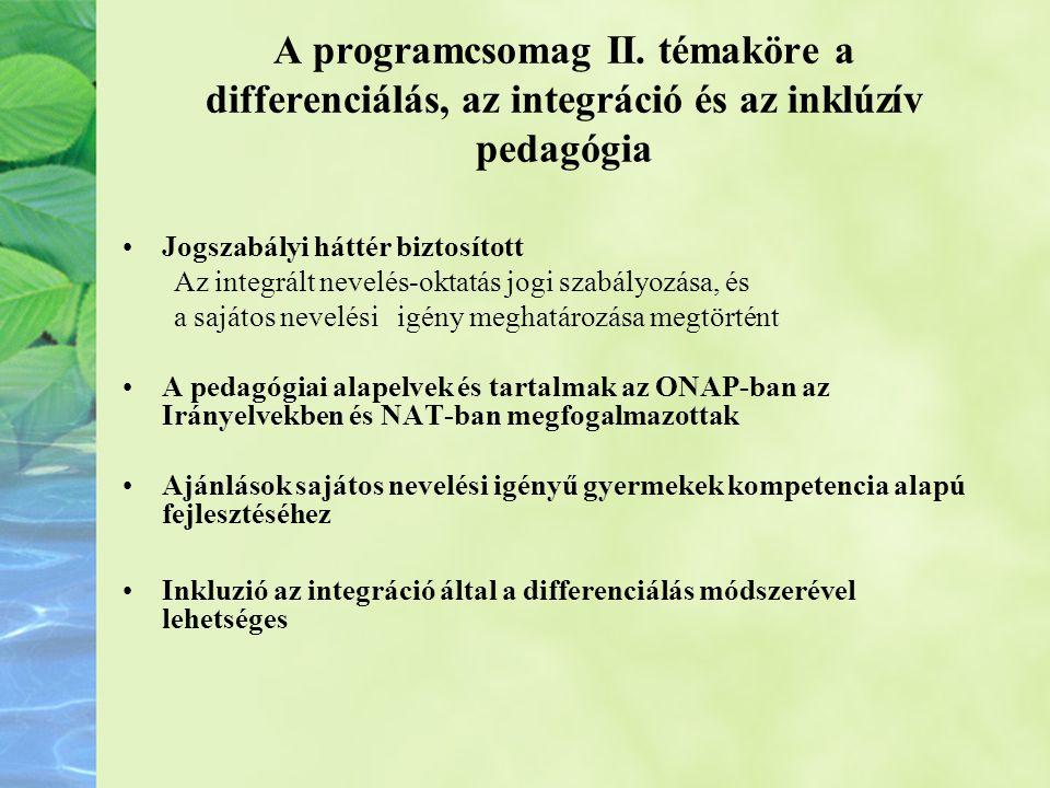 A programcsomag II. témaköre a differenciálás, az integráció és az inklúzív pedagógia •Jogszabályi háttér biztosított Az integrált nevelés-oktatás jog