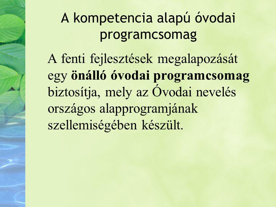 A kompetencia alapú óvodai programcsomag A fenti fejlesztések megalapozását egy önálló óvodai programcsomag biztosítja, mely az Óvodai nevelés országo