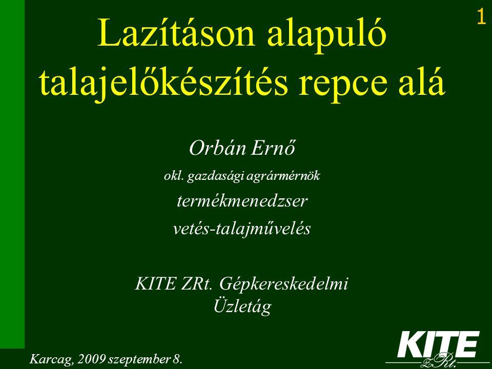 1 Lazításon alapuló talajelőkészítés repce alá Orbán Ernő okl. gazdasági agrármérnök termékmenedzser vetés-talajművelés KITE ZRt. Gépkereskedelmi Üzle