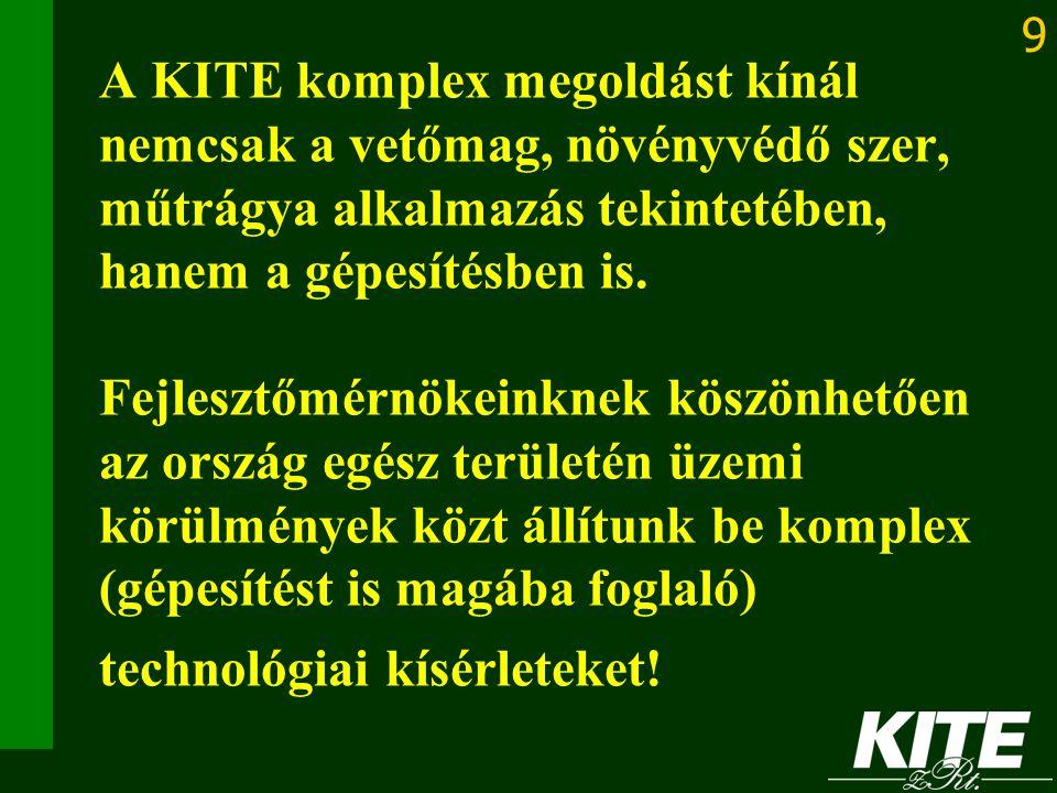 9 A KITE komplex megoldást kínál nemcsak a vetőmag, növényvédő szer, műtrágya alkalmazás tekintetében, hanem a gépesítésben is. Fejlesztőmérnökeinknek