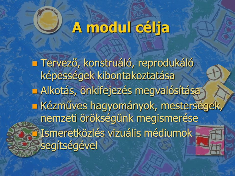 A modul célja n Tervező, konstruáló, reprodukáló képességek kibontakoztatása n Alkotás, önkifejezés megvalósítása n Kézműves hagyományok, mesterségek,