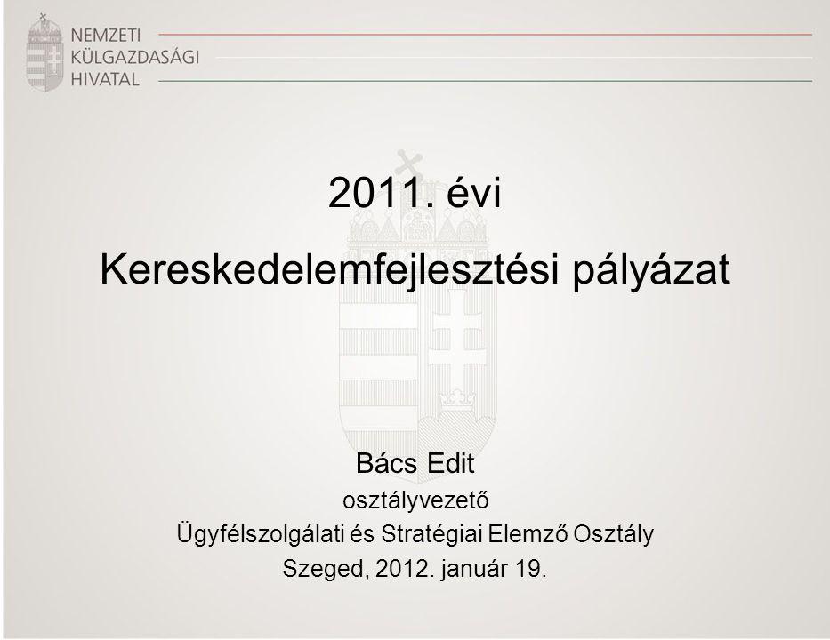 2011. évi Kereskedelemfejlesztési pályázat Bács Edit osztályvezető Ügyfélszolgálati és Stratégiai Elemző Osztály Szeged, 2012. január 19.