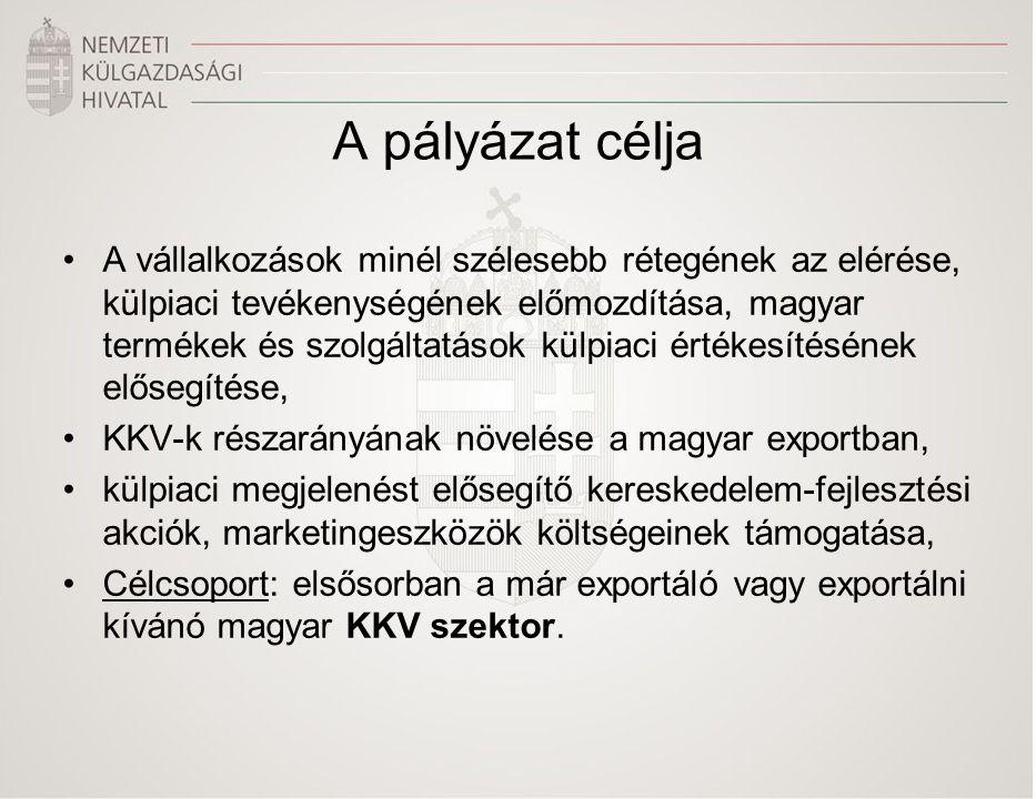A pályázat célja •A vállalkozások minél szélesebb rétegének az elérése, külpiaci tevékenységének előmozdítása, magyar termékek és szolgáltatások külpiaci értékesítésének elősegítése, •KKV-k részarányának növelése a magyar exportban, •külpiaci megjelenést elősegítő kereskedelem-fejlesztési akciók, marketingeszközök költségeinek támogatása, •Célcsoport: elsősorban a már exportáló vagy exportálni kívánó magyar KKV szektor.