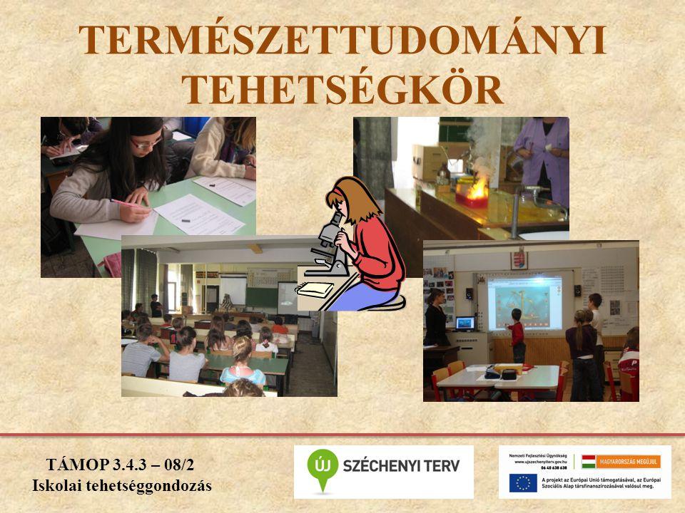 TERMÉSZETTUDOMÁNYI TEHETSÉGKÖR TÁMOP 3.4.3 – 08/2 Iskolai tehetséggondozás