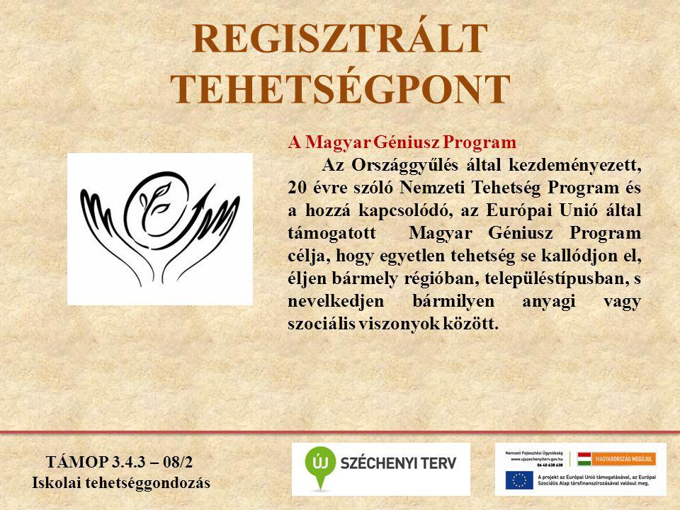 TÁMOP 3.4.3 – 08/2 Iskolai tehetséggondozás REGISZTRÁLT TEHETSÉGPONT A Magyar Géniusz Program Az Országgyűlés által kezdeményezett, 20 évre szóló Nemzeti Tehetség Program és a hozzá kapcsolódó, az Európai Unió által támogatott Magyar Géniusz Program célja, hogy egyetlen tehetség se kallódjon el, éljen bármely régióban, településtípusban, s nevelkedjen bármilyen anyagi vagy szociális viszonyok között.