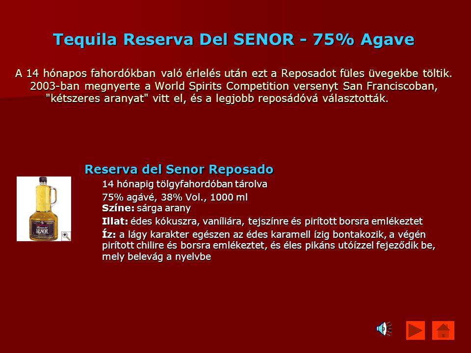 Tequila Reserva Del SENOR - 75% Agave A 14 hónapos fahordókban való érlelés után ezt a Reposadot füles üvegekbe töltik. 2003-ban megnyerte a World Spi
