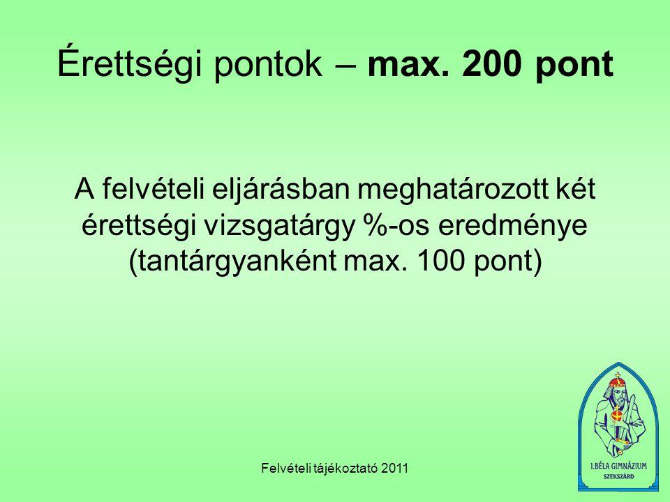 Felvételi tájékoztató 2011 Érettségi pontok – max. 200 pont A felvételi eljárásban meghatározott két érettségi vizsgatárgy %-os eredménye (tantárgyank