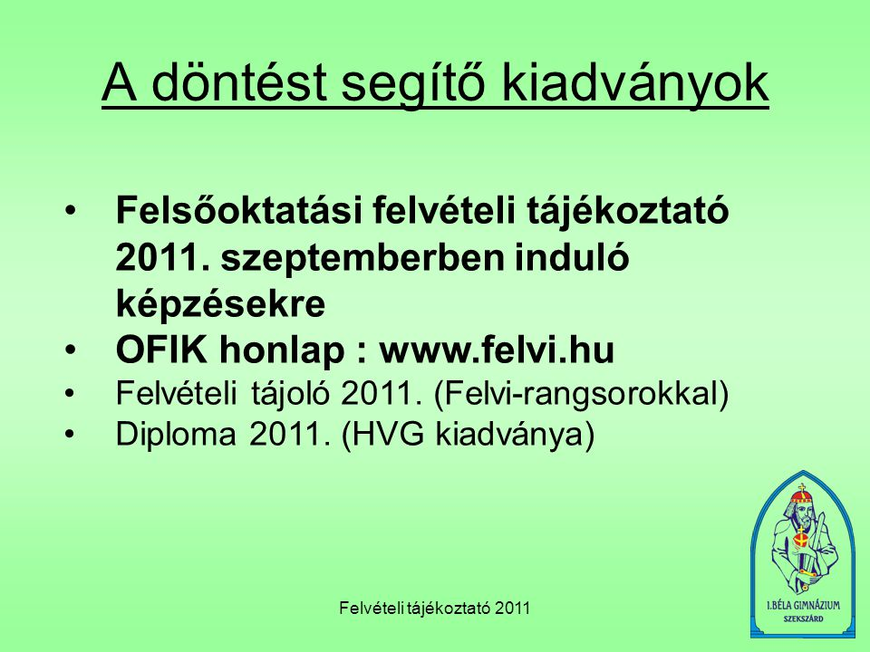 Felvételi tájékoztató 2011 A döntést segítő kiadványok •Felsőoktatási felvételi tájékoztató 2011. szeptemberben induló képzésekre •OFIK honlap : www.f