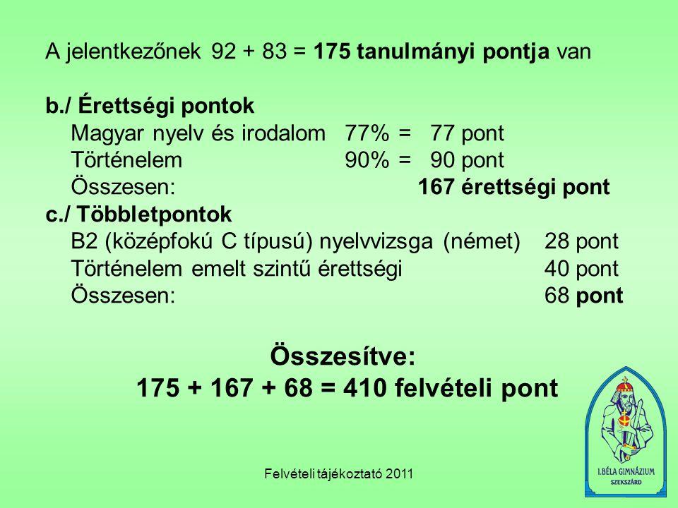 Felvételi tájékoztató 2011 A jelentkezőnek 92 + 83 = 175 tanulmányi pontja van b./ Érettségi pontok Magyar nyelv és irodalom 77%= 77 pont Történelem 9