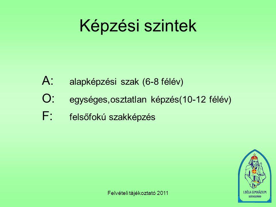 Felvételi tájékoztató 2011 Képzési szintek A: alapképzési szak (6-8 félév) O: egységes,osztatlan képzés(10-12 félév) F: felsőfokú szakképzés