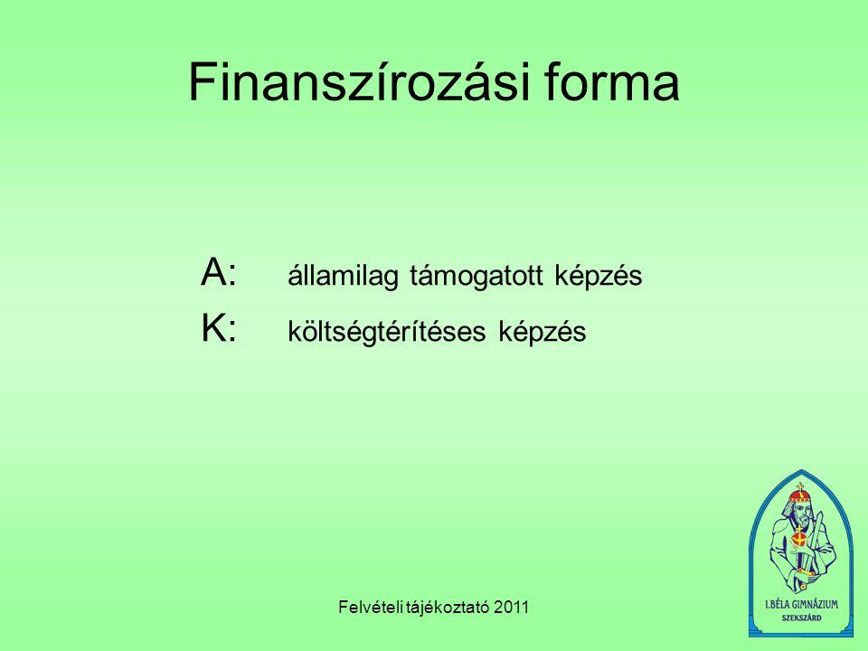 Felvételi tájékoztató 2011 Finanszírozási forma A: államilag támogatott képzés K: költségtérítéses képzés