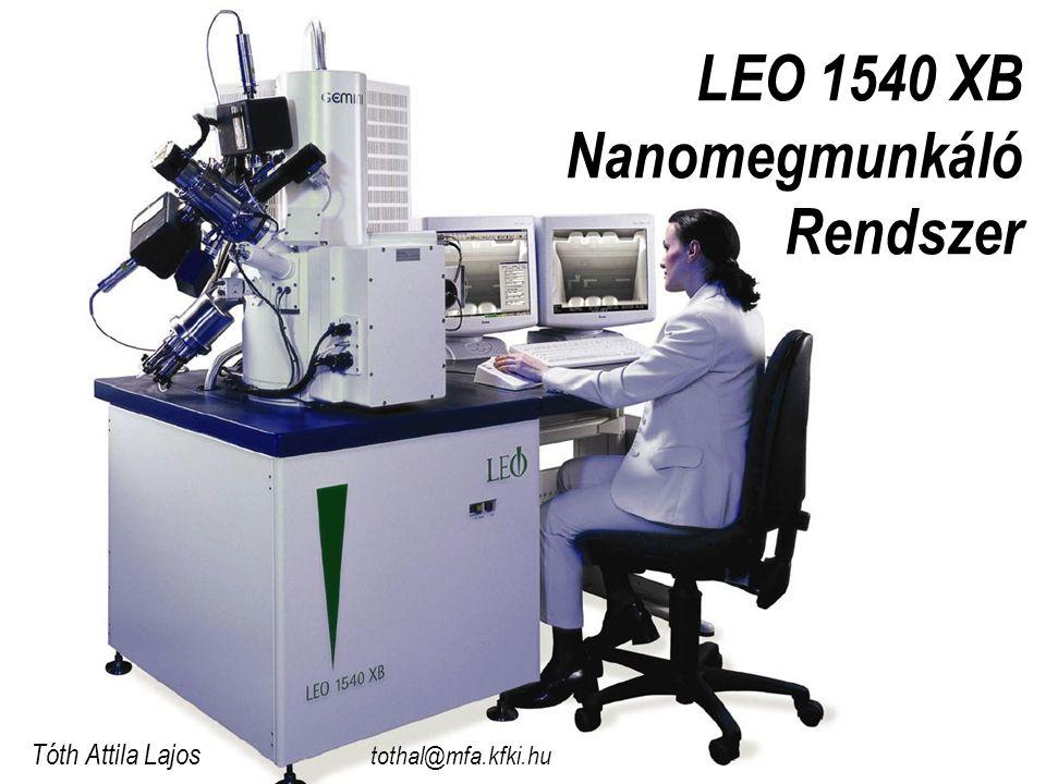 LEO 1540 XB Nanomegmunkáló Rendszer Tóth Attila Lajos tothal@mfa.kfki.hu