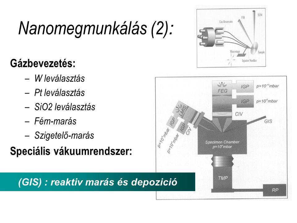Nanomegmunkálás (2) : Gázbevezetés: – W leválasztás – Pt leválasztás – SiO2 leválasztás – Fém-marás – Szigetelő-marás (GIS) : reaktiv marás és depozició Speciális vákuumrendszer: