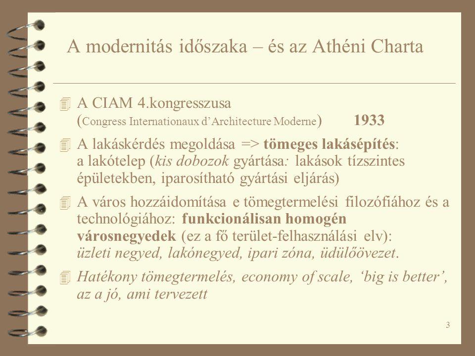 3 A modernitás időszaka – és az Athéni Charta 4 A CIAM 4.kongresszusa ( Congress Internationaux d'Architecture Moderne ) 1933 4 A lakáskérdés megoldása => tömeges lakásépítés: a lakótelep (kis dobozok gyártása: lakások tízszintes épületekben, iparosítható gyártási eljárás) 4 A város hozzáidomítása e tömegtermelési filozófiához és a technológiához: funkcionálisan homogén városnegyedek (ez a fő terület-felhasználási elv): üzleti negyed, lakónegyed, ipari zóna, üdülőövezet.