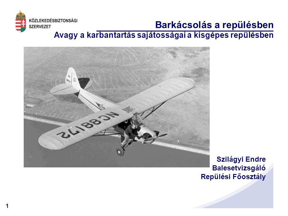 1 Barkácsolás a repülésben Avagy a karbantartás sajátosságai a kisgépes repülésben Szilágyi Endre Balesetvizsgáló Repülési Főosztály