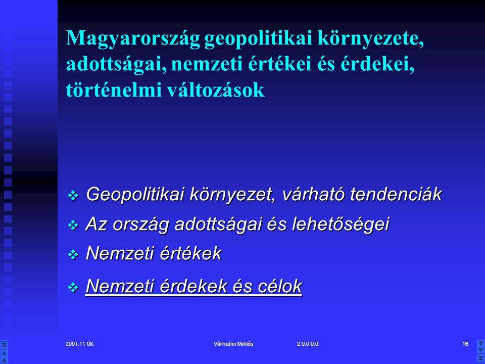 2001.11.08.Várhalmi Miklós 2.0.0.0.0.16 Magyarország geopolitikai környezete, adottságai, nemzeti értékei és érdekei, történelmi változások  Geopolitikai környezet, várható tendenciák  Az ország adottságai és lehetőségei  Nemzeti értékek  Nemzeti érdekek és célok