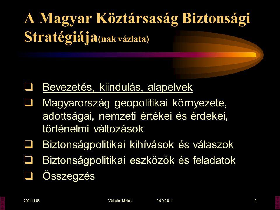 2001.11.08.Várhalmi Miklós 0.0.0.0.0-12 A Magyar Köztársaság Biztonsági Stratégiája (nak vázlata)  Bevezetés, kiindulás, alapelvek  Magyarország geopolitikai környezete, adottságai, nemzeti értékei és érdekei, történelmi változások  Biztonságpolitikai kihívások és válaszok  Biztonságpolitikai eszközök és feladatok  Összegzés