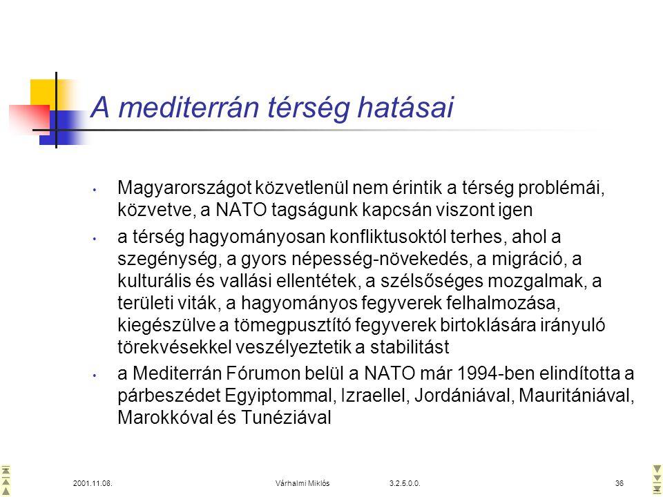 2001.11.08.Várhalmi Miklós 3.2.5.0.0.36 A mediterrán térség hatásai • Magyarországot közvetlenül nem érintik a térség problémái, közvetve, a NATO tagságunk kapcsán viszont igen • a térség hagyományosan konfliktusoktól terhes, ahol a szegénység, a gyors népesség-növekedés, a migráció, a kulturális és vallási ellentétek, a szélsőséges mozgalmak, a területi viták, a hagyományos fegyverek felhalmozása, kiegészülve a tömegpusztító fegyverek birtoklására irányuló törekvésekkel veszélyeztetik a stabilitást • a Mediterrán Fórumon belül a NATO már 1994-ben elindította a párbeszédet Egyiptommal, Izraellel, Jordániával, Mauritániával, Marokkóval és Tunéziával