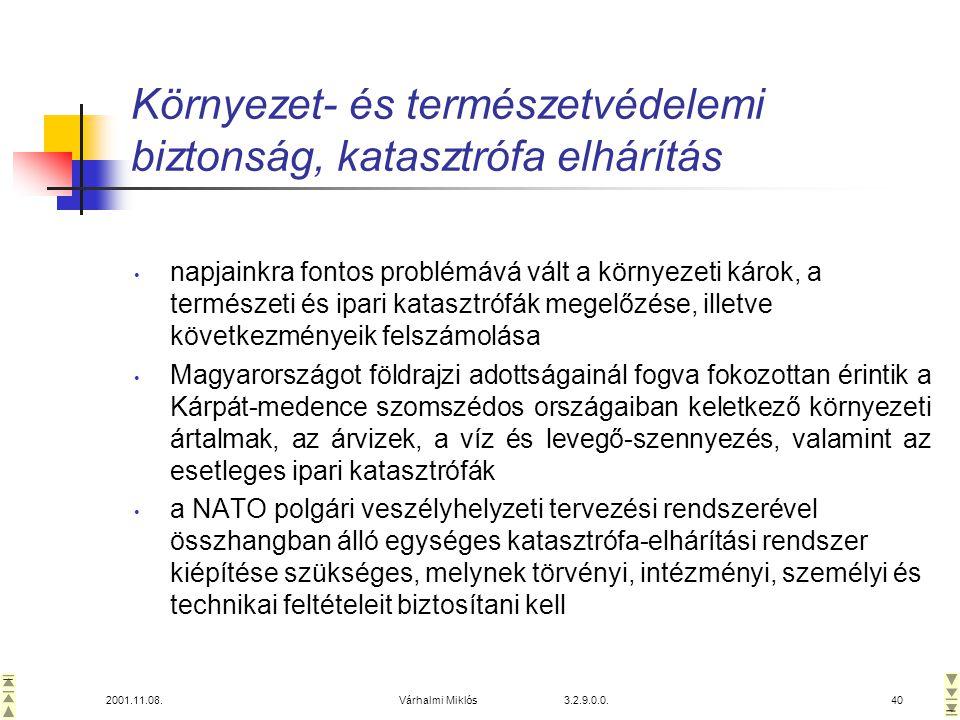 2001.11.08.Várhalmi Miklós 3.2.9.0.0.40 Környezet- és természetvédelemi biztonság, katasztrófa elhárítás • napjainkra fontos problémává vált a környezeti károk, a természeti és ipari katasztrófák megelőzése, illetve következményeik felszámolása • Magyarországot földrajzi adottságainál fogva fokozottan érintik a Kárpát-medence szomszédos országaiban keletkező környezeti ártalmak, az árvizek, a víz és levegő-szennyezés, valamint az esetleges ipari katasztrófák • a NATO polgári veszélyhelyzeti tervezési rendszerével összhangban álló egységes katasztrófa-elhárítási rendszer kiépítése szükséges, melynek törvényi, intézményi, személyi és technikai feltételeit biztosítani kell