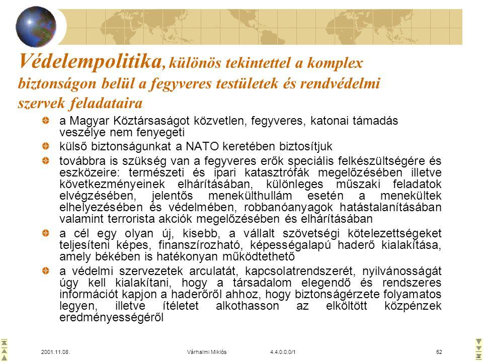 2001.11.08.Várhalmi Miklós 4.4.0.0.0/152 Védelempolitika, különös tekintettel a komplex biztonságon belül a fegyveres testületek és rendvédelmi szervek feladataira a Magyar Köztársaságot közvetlen, fegyveres, katonai támadás veszélye nem fenyegeti külső biztonságunkat a NATO keretében biztosítjuk továbbra is szükség van a fegyveres erők speciális felkészültségére és eszközeire: természeti és ipari katasztrófák megelőzésében illetve következményeinek elhárításában, különleges műszaki feladatok elvégzésében, jelentős menekülthullám esetén a menekültek elhelyezésében és védelmében, robbanóanyagok hatástalanításában valamint terrorista akciók megelőzésében és elhárításában a cél egy olyan új, kisebb, a vállalt szövetségi kötelezettségeket teljesíteni képes, finanszírozható, képességalapú haderő kialakítása, amely békében is hatékonyan működtethető a védelmi szervezetek arculatát, kapcsolatrendszerét, nyilvánosságát úgy kell kialakítani, hogy a társadalom elegendő és rendszeres információt kapjon a haderőről ahhoz, hogy biztonságérzete folyamatos legyen, illetve ítéletet alkothasson az elköltött közpénzek eredményességéről
