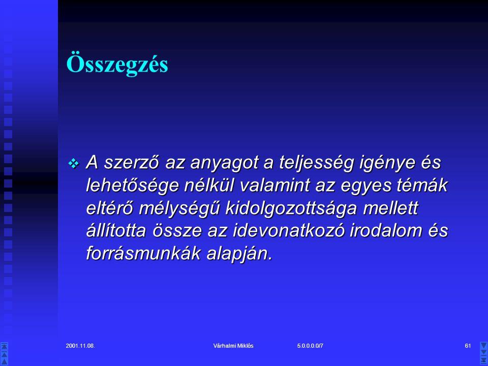 2001.11.08.Várhalmi Miklós 5.0.0.0.0/761 Összegzés  A szerző az anyagot a teljesség igénye és lehetősége nélkül valamint az egyes témák eltérő mélységű kidolgozottsága mellett állította össze az idevonatkozó irodalom és forrásmunkák alapján.
