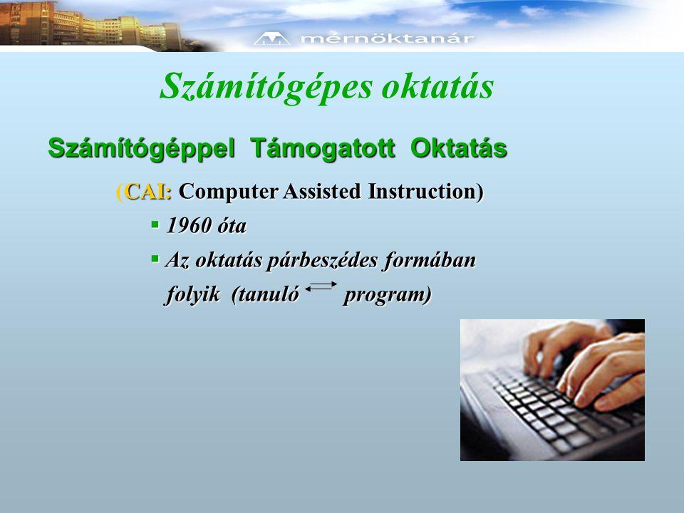 Számítógépes oktatás Számítógéppel Támogatott Oktatás CAI: Computer Assisted Instruction) (CAI: Computer Assisted Instruction)  1960 óta  Az oktatás