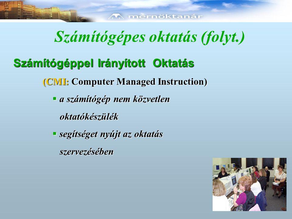 Számítógépes oktatás (folyt.) Számítógéppel Irányított Oktatás (CMI: Computer Managed Instruction)  a számítógép nem közvetlen oktatókészülék oktatók